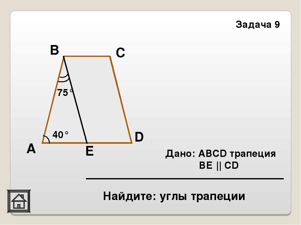 E Найдите: углы трапеции Задача 9 40° 75° D С В А Дано: АВСD трапеция ВЕ || СD