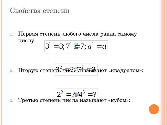 Свойства степени Первая степень любого числа равна самому числу: Вторую степе...