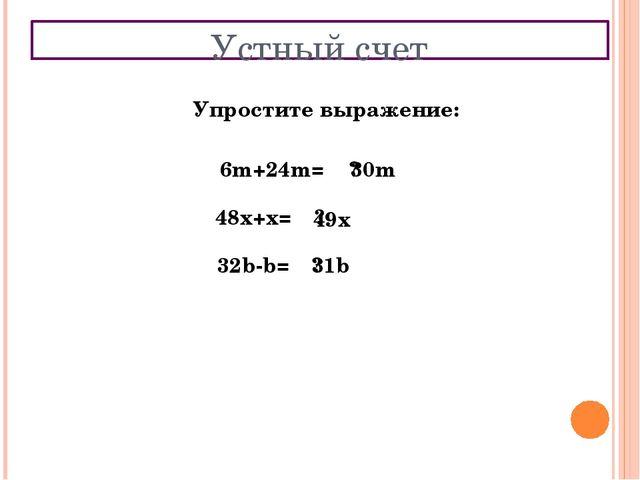 Устный счет Упростите выражение: 6m+24m= ? 30m 48x+x= ? 49x 32b-b= ? 31b