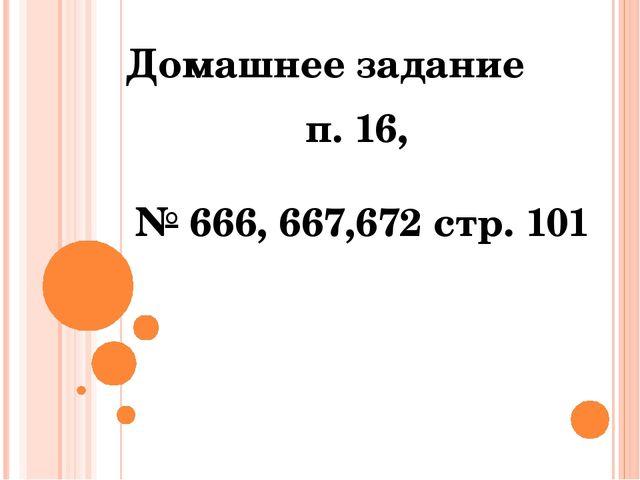 Домашнее задание п. 16, № 666, 667,672 стр. 101