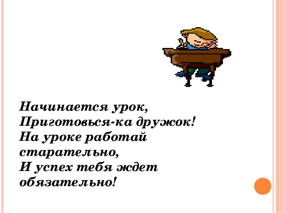 Начинается урок, Приготовься-ка дружок! На уроке работай старательно, И успех...
