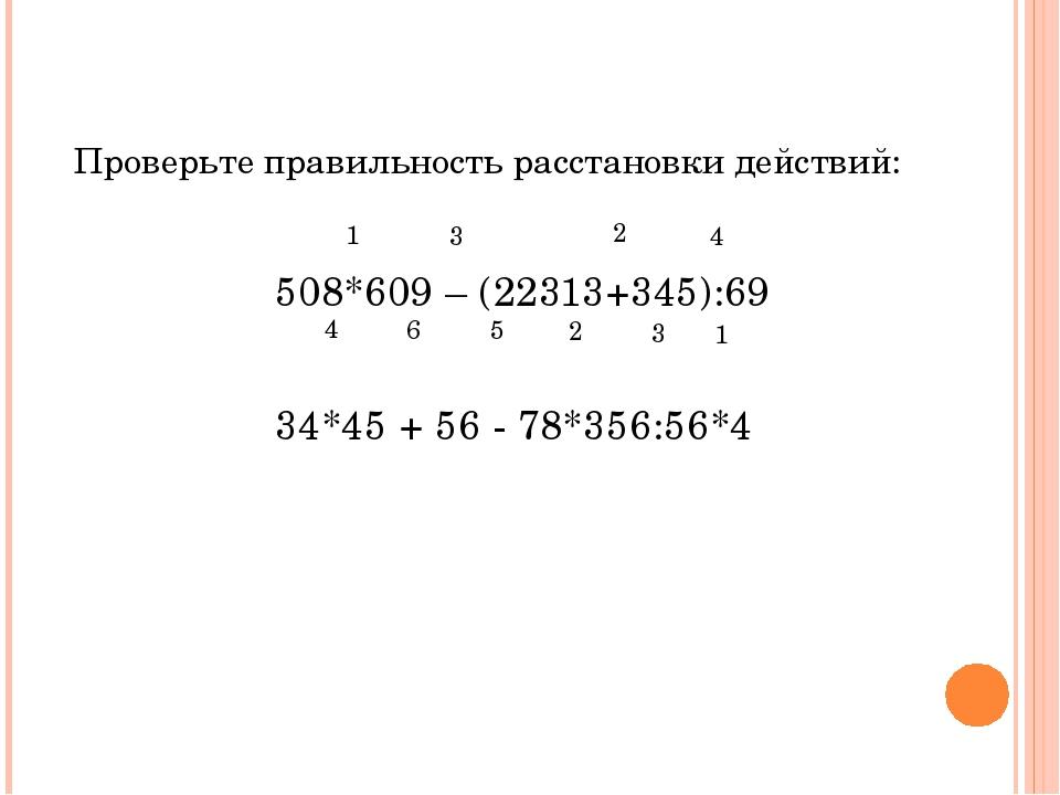 Проверьте правильность расстановки действий: 508*609 – (22313+345):69...
