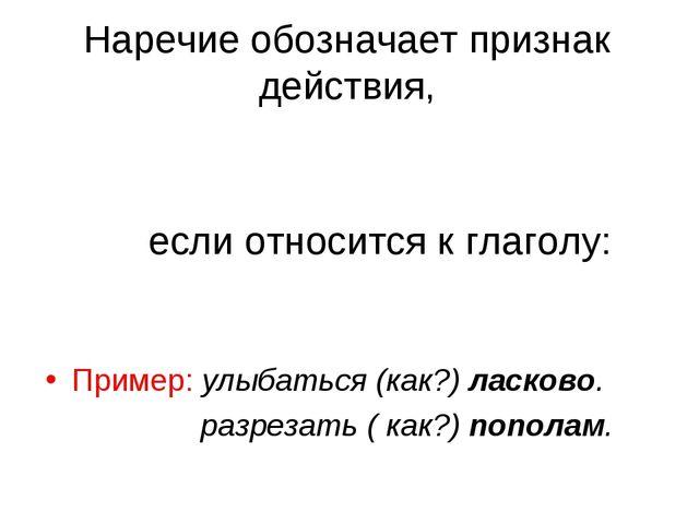 Наречие обозначает признак действия, если относится к глаголу: Пример: улыбат...