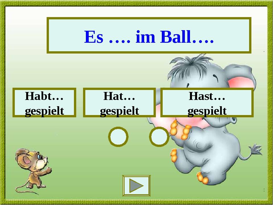 Es …. im Ball…. Hast… gespielt Habt… gespielt Hat… gespielt