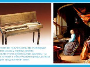 Распространение получила игра на клавикордах (прототип пианино), скрипке, фле