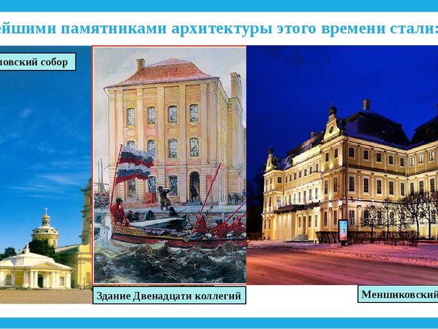 Важнейшими памятниками архитектуры этого времени стали: Петропавловский собор...