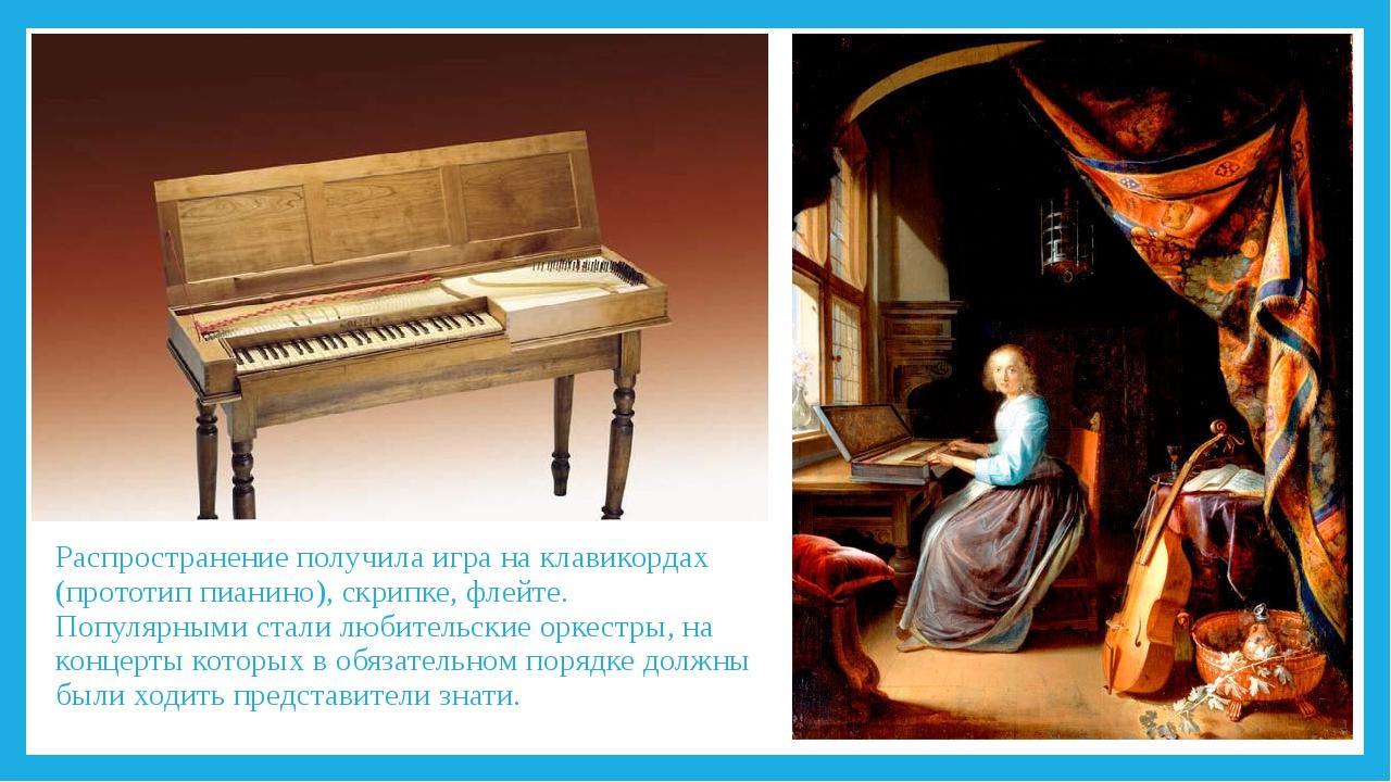 Распространение получила игра на клавикордах (прототип пианино), скрипке, фле...