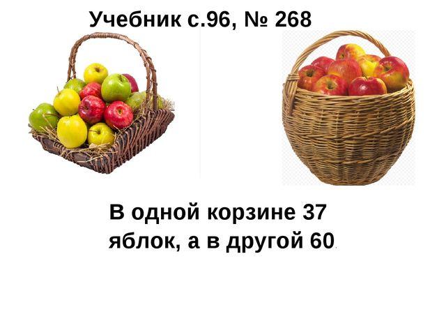 В одной корзине 37 яблок, а в другой 60. Учебник с.96, № 268