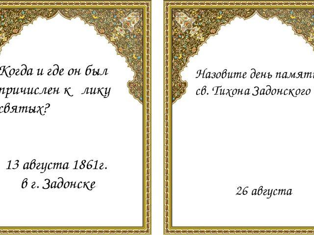 Когда и где он был причислен к лику святых? 13 августа 1861г. в г. Задонске...