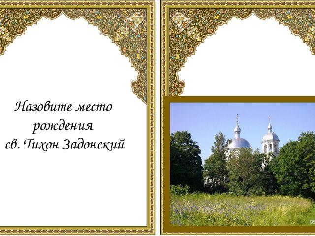 Назовите место рождения св. Тихон Задонский