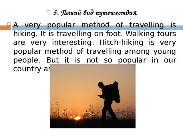 5. Пеший вид путешествия A very popular method of travelling is hiking. It is...