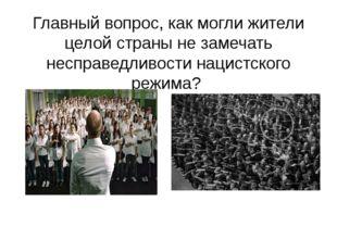 Главный вопрос, как могли жители целой страны не замечать несправедливости на