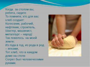 Когдаза столом вы, ребята, сидите То помните, кто для вас хлеб создает: Кол