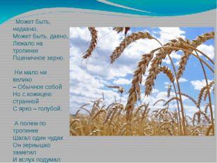 .Может быть, недавно, Может быть, давно, Лежало на тропинке Пшеничное зерно.