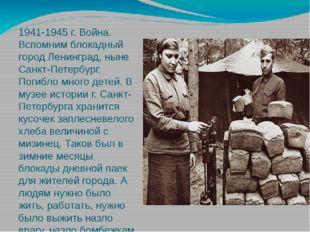 1941-1945 г. Война. Вспомним блокадный город Ленинград, ныне Санкт-Петербург.