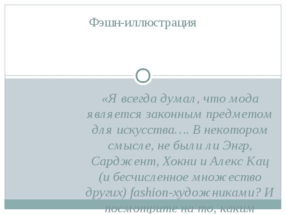«Я всегда думал, что мода является законным предметом для искусства…. В некот...