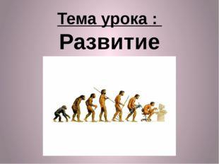 Тема урока : Развитие общества §4 стр. 27.