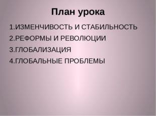 План урока 1.ИЗМЕНЧИВОСТЬ И СТАБИЛЬНОСТЬ 2.РЕФОРМЫ И РЕВОЛЮЦИИ 3.ГЛОБАЛИЗАЦИЯ