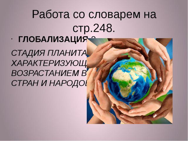 Работа со словарем на стр.248. ГЛОБАЛИЗАЦИЯ-? СТАДИЯ ПЛАНИТАРНОГО РАЗВИТИЯ, Х...