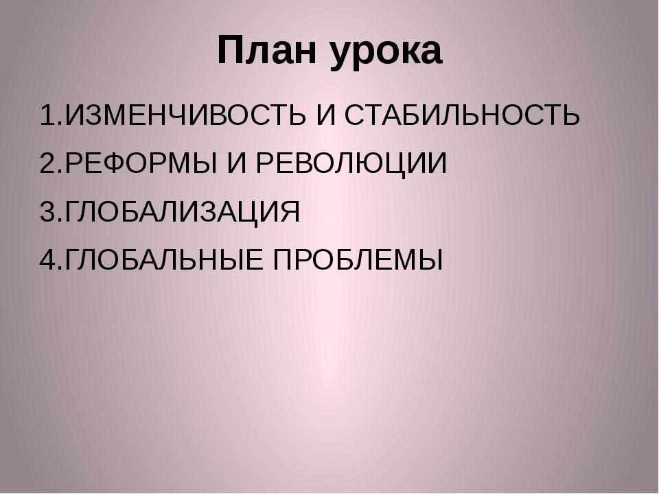 План урока 1.ИЗМЕНЧИВОСТЬ И СТАБИЛЬНОСТЬ 2.РЕФОРМЫ И РЕВОЛЮЦИИ 3.ГЛОБАЛИЗАЦИЯ...