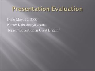 "Date: May, 22. 2009 Name: Kabashnaya Oxana Topic: ""Education in Great Britain"""