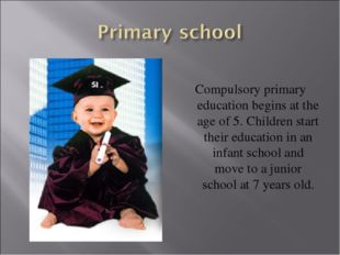 Compulsory primary education begins at the age of 5. Children start their ed