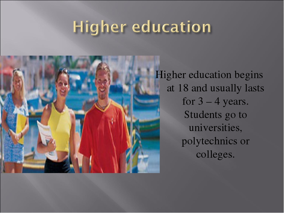 Higher education begins at 18 and usually lasts for 3 – 4 years. Students go...