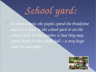 School yard: In most schools the pupils spend the breaktime and lunch hour in