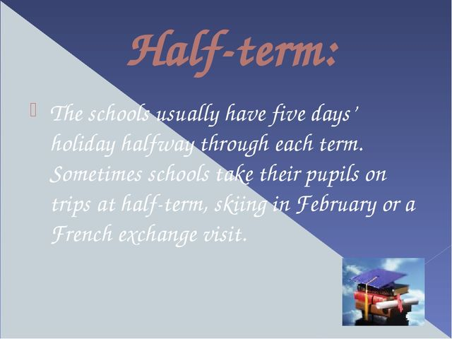 Half-term: The schools usually have five days' holiday halfway through each t...