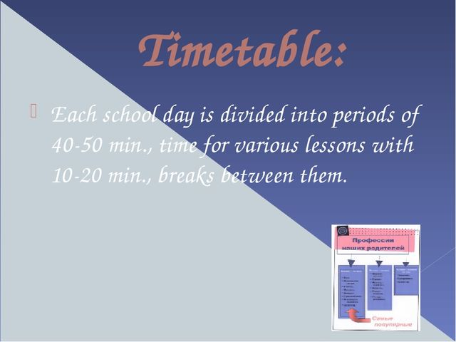 Timetable: Each school day is divided into periods of 40-50 min., time for va...