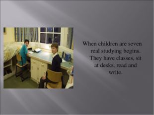 When children are seven real studying begins. They have classes, sit at desk