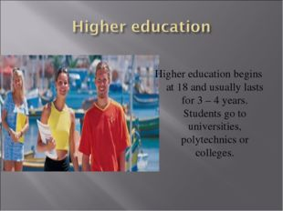 Higher education begins at 18 and usually lasts for 3 – 4 years. Students go