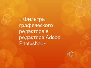 « Фильтры графического редакторе в редакторе Adobe Photoshop»