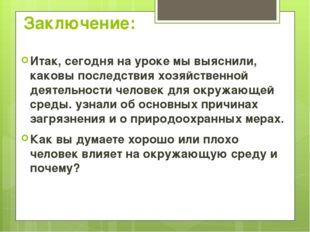 Заключение: Итак, сегодня на уроке мы выяснили, каковы последствия хозяйствен