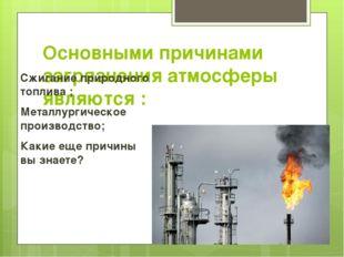 Основными причинами загрязнения атмосферы являются : Сжигание природного топл