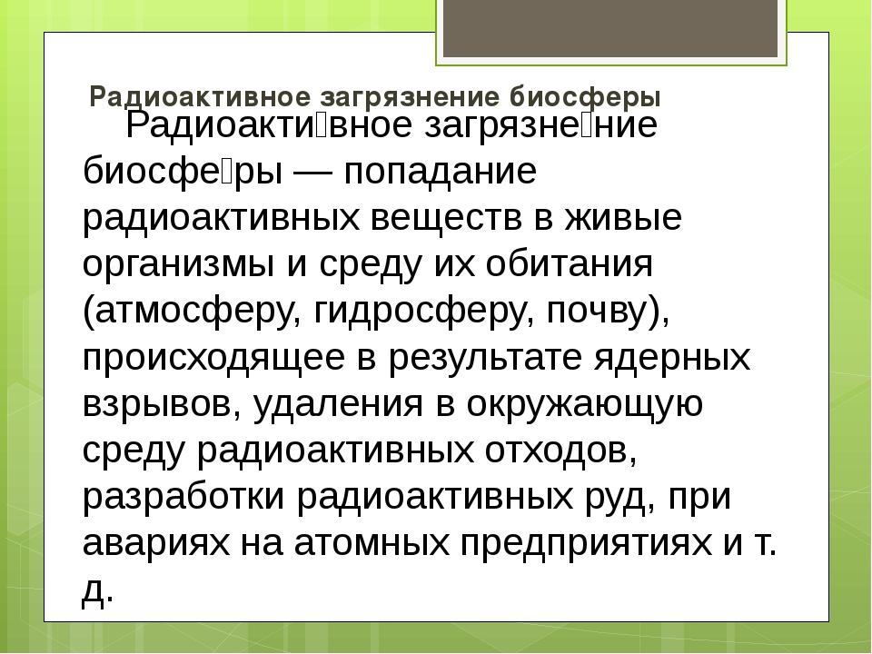 Радиоактивное загрязнение биосферы Радиоакти́вное загрязне́ние биосфе́ры — по...