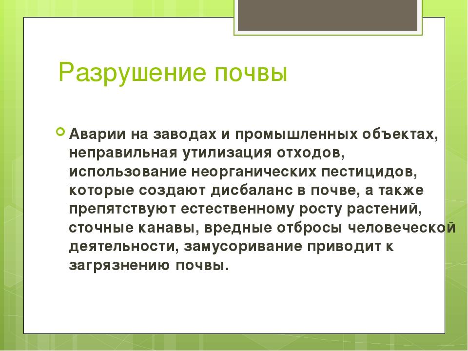 Разрушение почвы Аварии на заводах и промышленных объектах, неправильная утил...