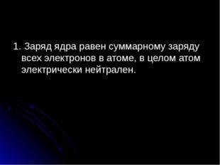1. Заряд ядра равен суммарному заряду всех электронов в атоме, в целом атом э