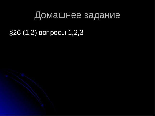 Домашнее задание §26 (1,2) вопросы 1,2,3