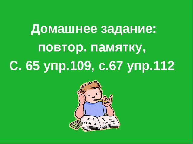 Домашнее задание: повтор. памятку, С. 65 упр.109, с.67 упр.112