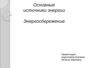 Основные источники энергии Энергосбережение Презентацию подготовила Кукленко