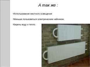 А так же : Использование местного освещения Меньше пользоваться электрическим