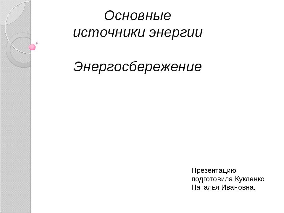 Основные источники энергии Энергосбережение Презентацию подготовила Кукленко...