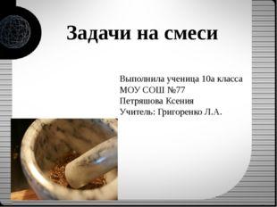 Задачи на смеси Выполнила ученица 10а класса МОУ СОШ №77 Петряшова Ксения Учи