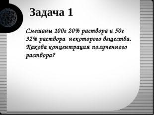 Задача 1 Смешаны 100г 20% раствора и 50г 32% раствора некоторого вещества. Ка