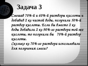 Задача 3 Смешав 70%-й и 60%-й растворы кислоты и добавив 2 кг чистой воды, по