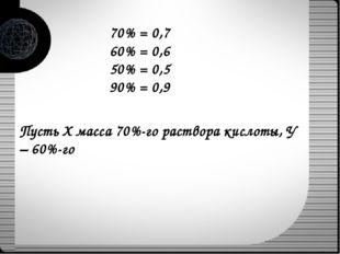 70% = 0,7 60% = 0,6 50% = 0,5 90% = 0,9 Пусть Х масса 70%-го раствора кислоты