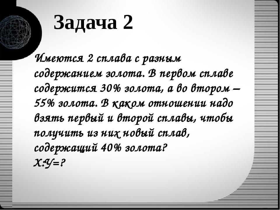 Задача 2 Имеются 2 сплава с разным содержанием золота. В первом сплаве содерж...