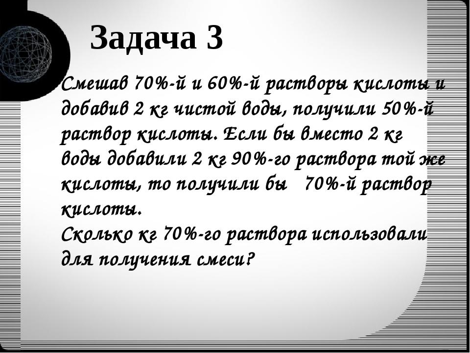 Задача 3 Смешав 70%-й и 60%-й растворы кислоты и добавив 2 кг чистой воды, по...