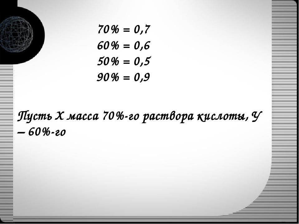 70% = 0,7 60% = 0,6 50% = 0,5 90% = 0,9 Пусть Х масса 70%-го раствора кислоты...